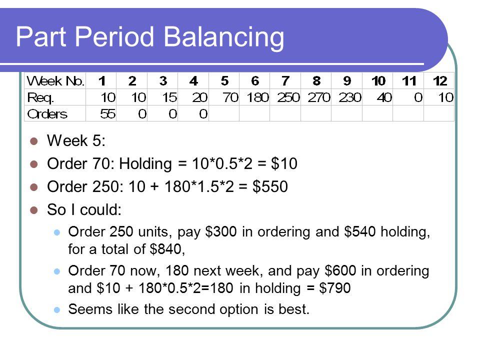 Part Period Balancing Week 5: Order 70: Holding = 10*0.5*2 = $10