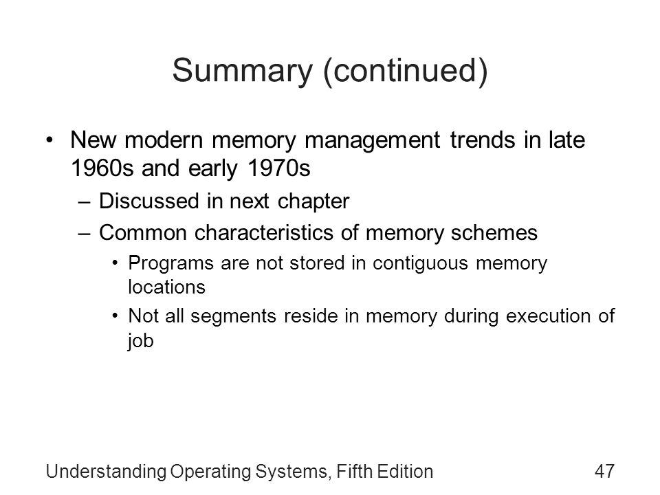 Summary (continued) New modern memory management trends in late 1960s and early 1970s. Discussed in next chapter.