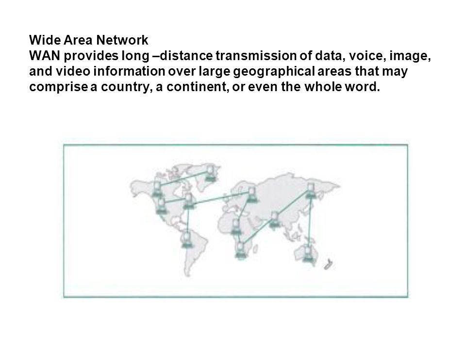 Wide Area Network WAN provides long –distance transmission of data, voice, image, and video information over large geographical areas that may comprise a country, a continent, or even the whole word.