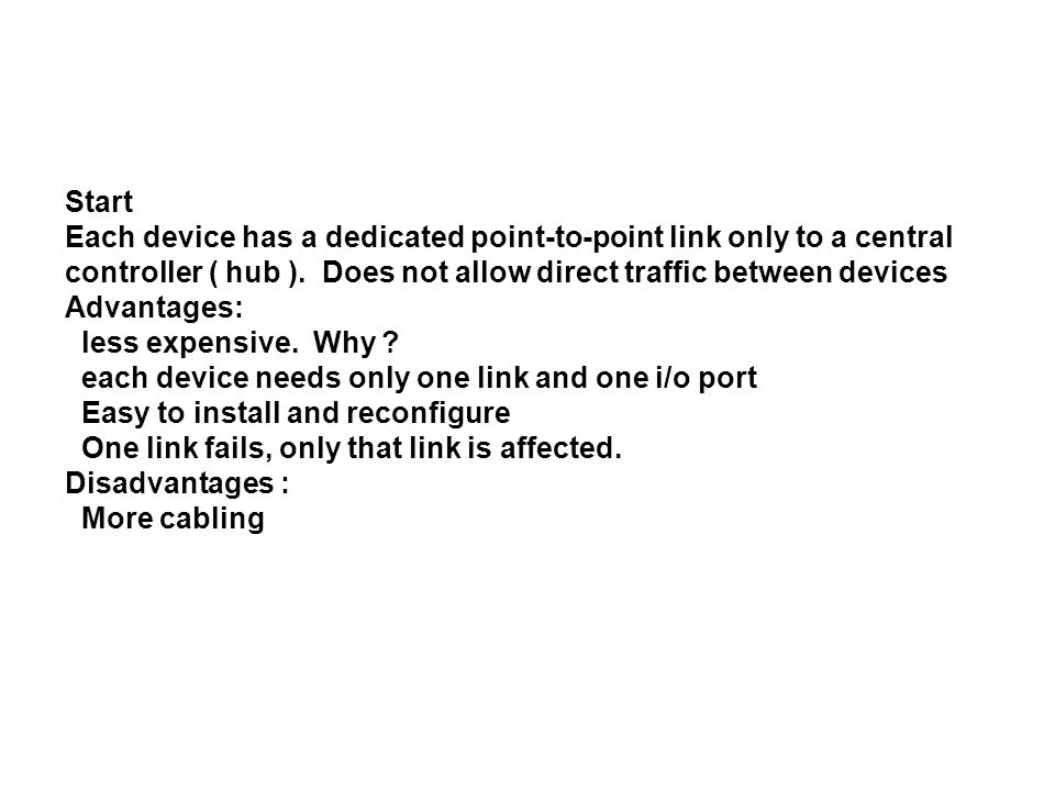 Start Each device has a dedicated point-to-point link only to a central controller ( hub ).