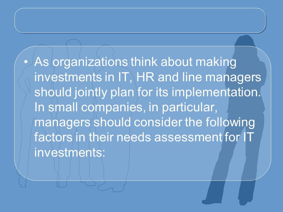 As organizations think about making investments in IT, HR and line managers should jointly plan for its implementation.