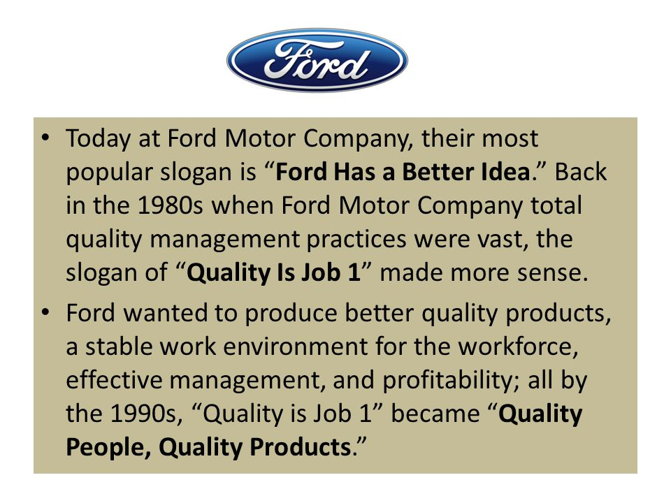 Today at Ford Motor Company, their most popular slogan is Ford Has a Better Idea. Back in the 1980s when Ford Motor Company total quality management practices were vast, the slogan of Quality Is Job 1 made more sense.