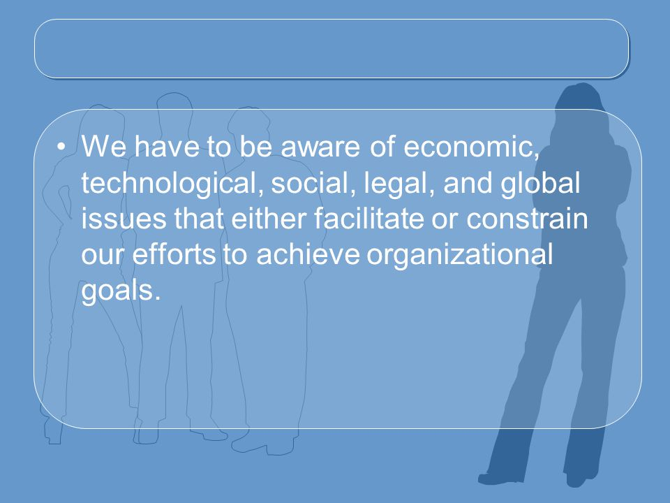 We have to be aware of economic, technological, social, legal, and global issues that either facilitate or constrain our efforts to achieve organizational goals.