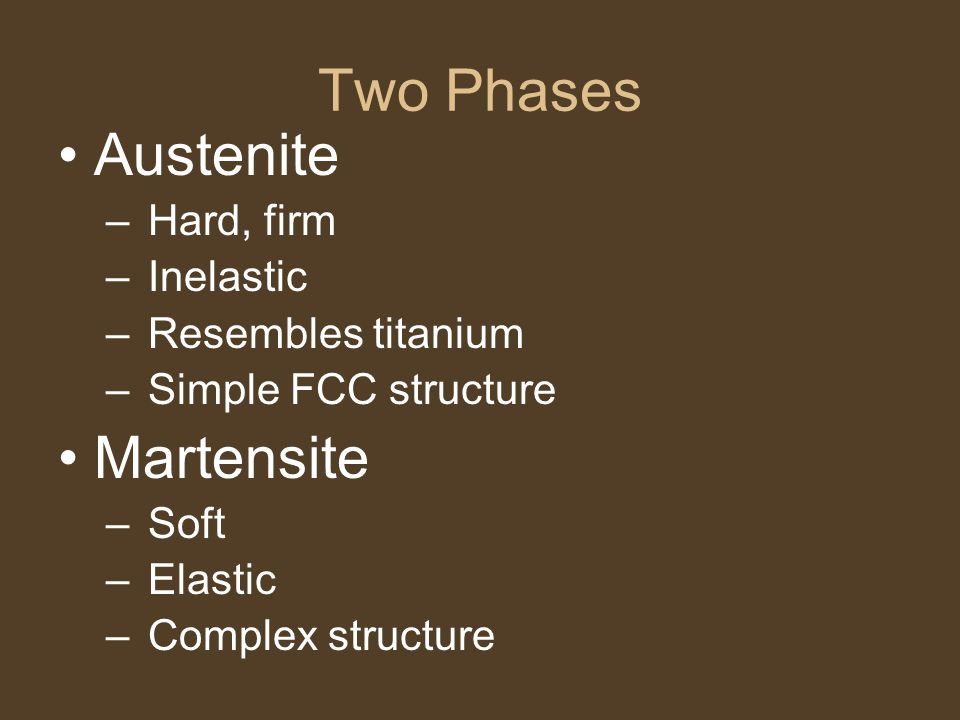 Two Phases Austenite Martensite Hard, firm Inelastic
