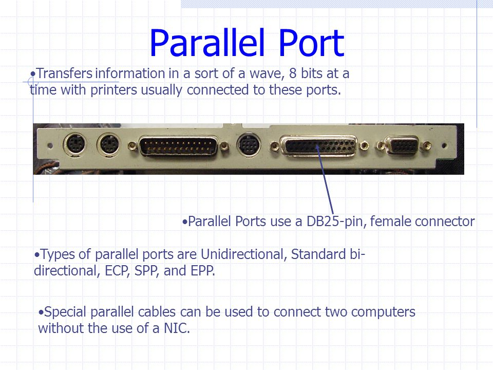 Parallel Port Transfers information in a sort of a wave, 8 bits at a time with printers usually connected to these ports.