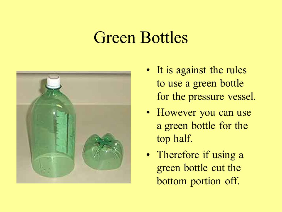 Green Bottles It is against the rules to use a green bottle for the pressure vessel. However you can use a green bottle for the top half.