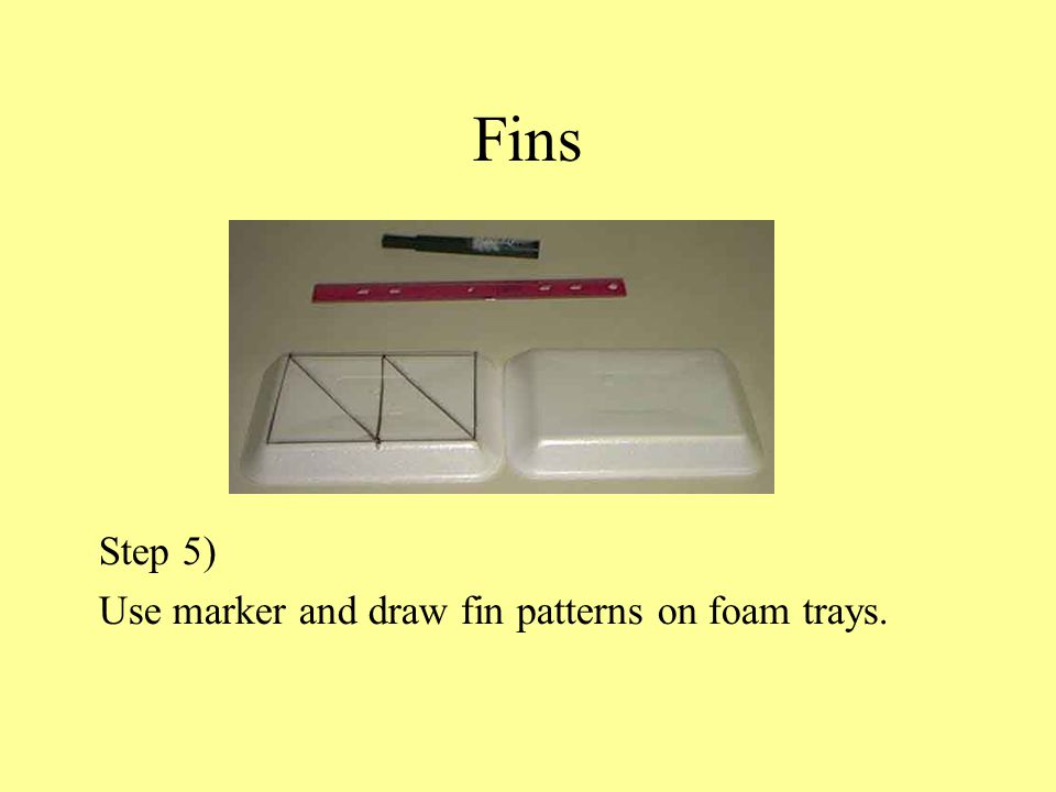 Fins Step 5) Use marker and draw fin patterns on foam trays.