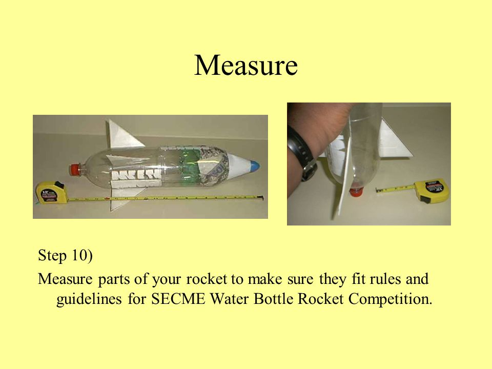 Measure Step 10) Measure parts of your rocket to make sure they fit rules and guidelines for SECME Water Bottle Rocket Competition.