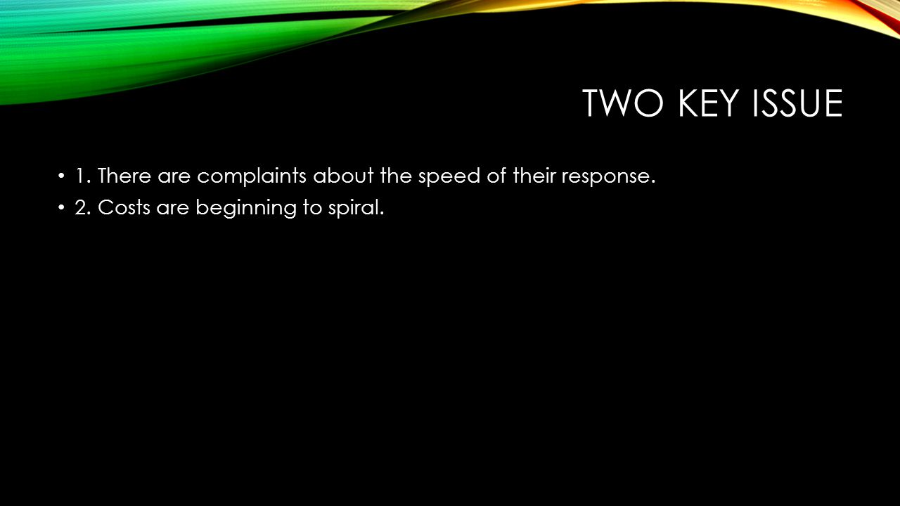 Two key issue 1. There are complaints about the speed of their response.