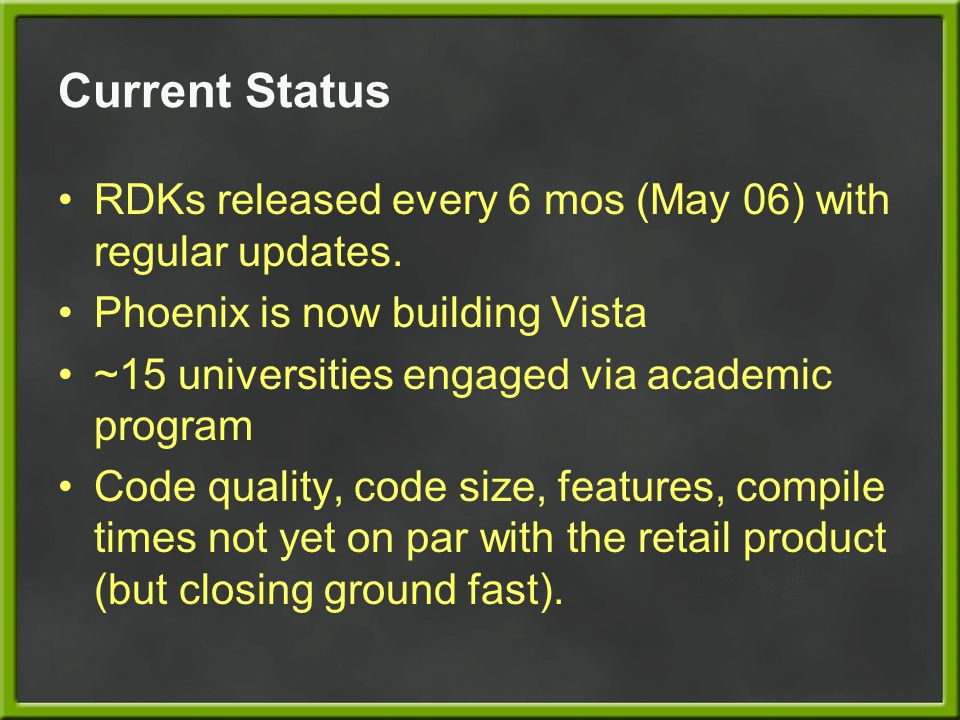 Current Status RDKs released every 6 mos (May 06) with regular updates. Phoenix is now building Vista.