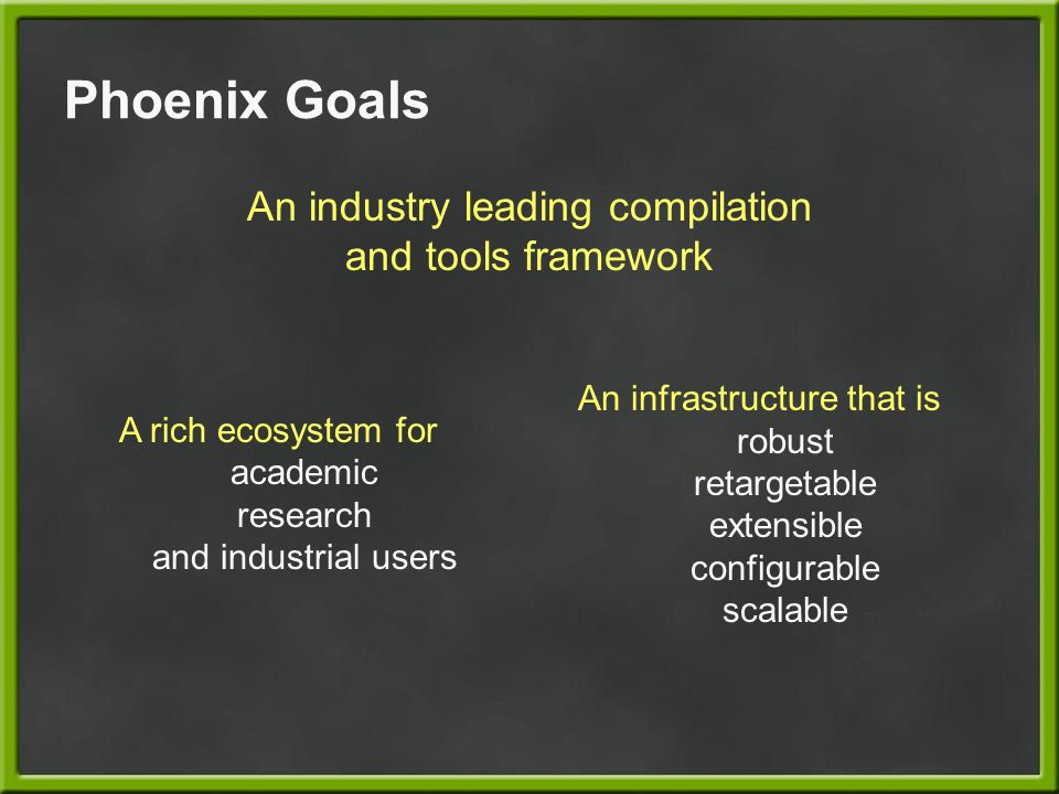 Phoenix Goals An industry leading compilation and tools framework