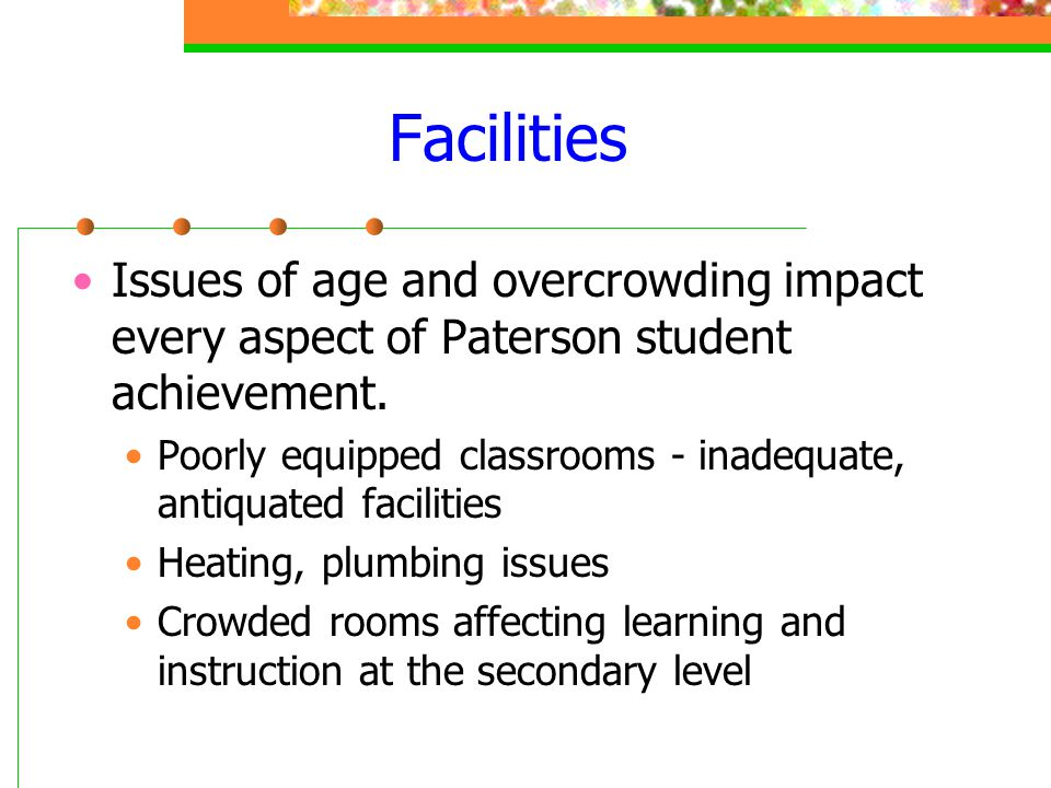 Facilities Issues of age and overcrowding impact every aspect of Paterson student achievement.