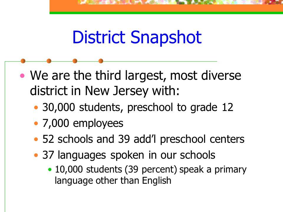 District Snapshot We are the third largest, most diverse district in New Jersey with: 30,000 students, preschool to grade 12.