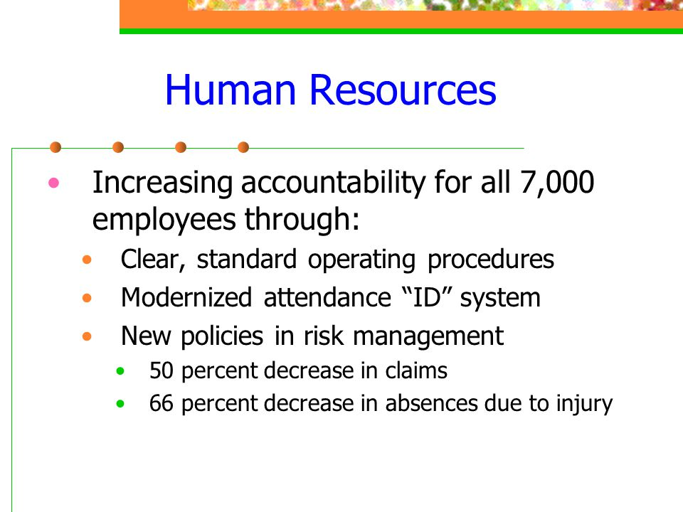 Human Resources Increasing accountability for all 7,000 employees through: Clear, standard operating procedures.