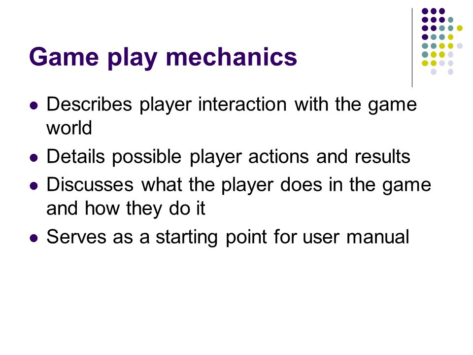 Game play mechanics Describes player interaction with the game world