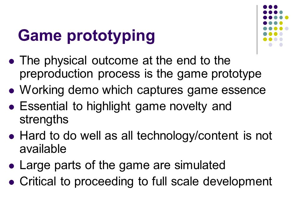 Game prototyping The physical outcome at the end to the preproduction process is the game prototype.