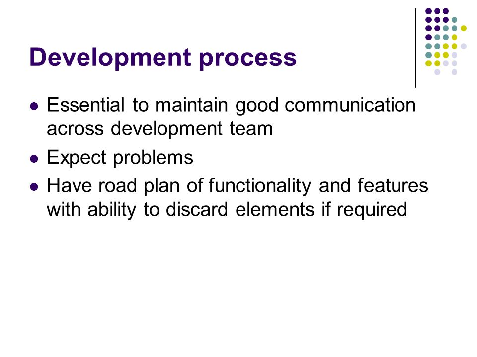 Development process Essential to maintain good communication across development team. Expect problems.
