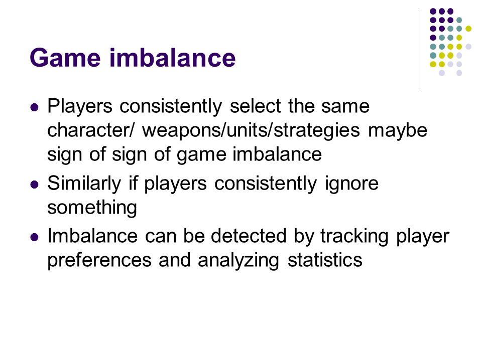 Game imbalance Players consistently select the same character/ weapons/units/strategies maybe sign of sign of game imbalance.