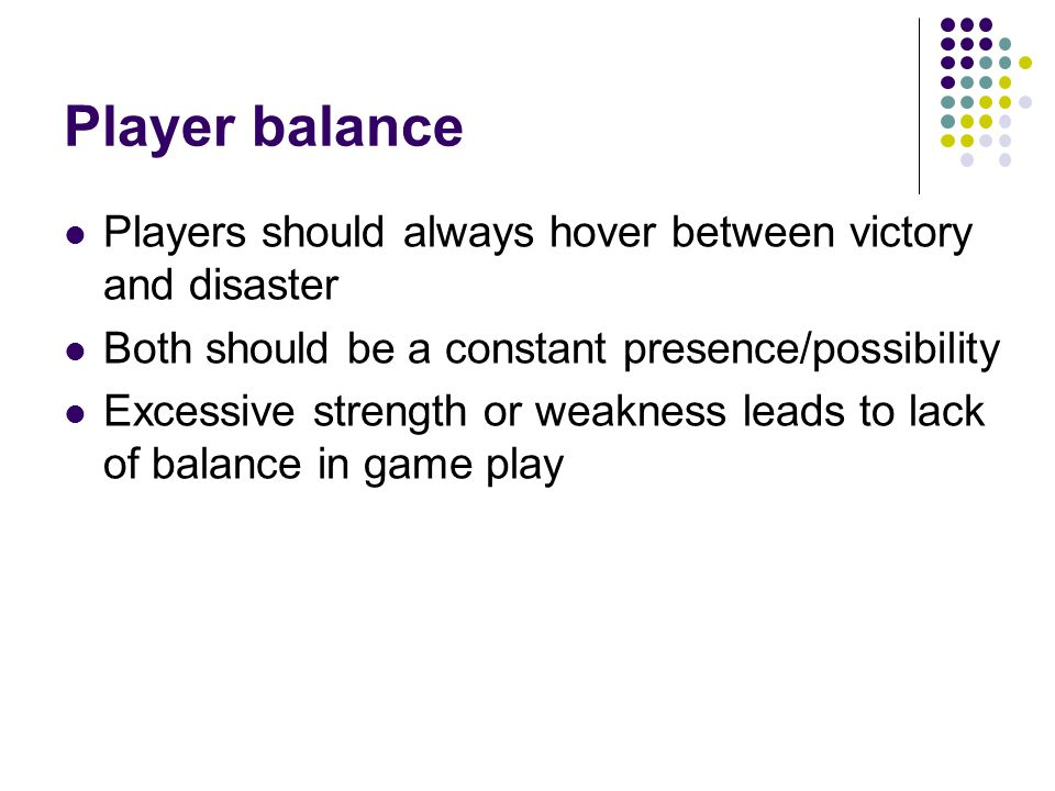 Player balance Players should always hover between victory and disaster. Both should be a constant presence/possibility.