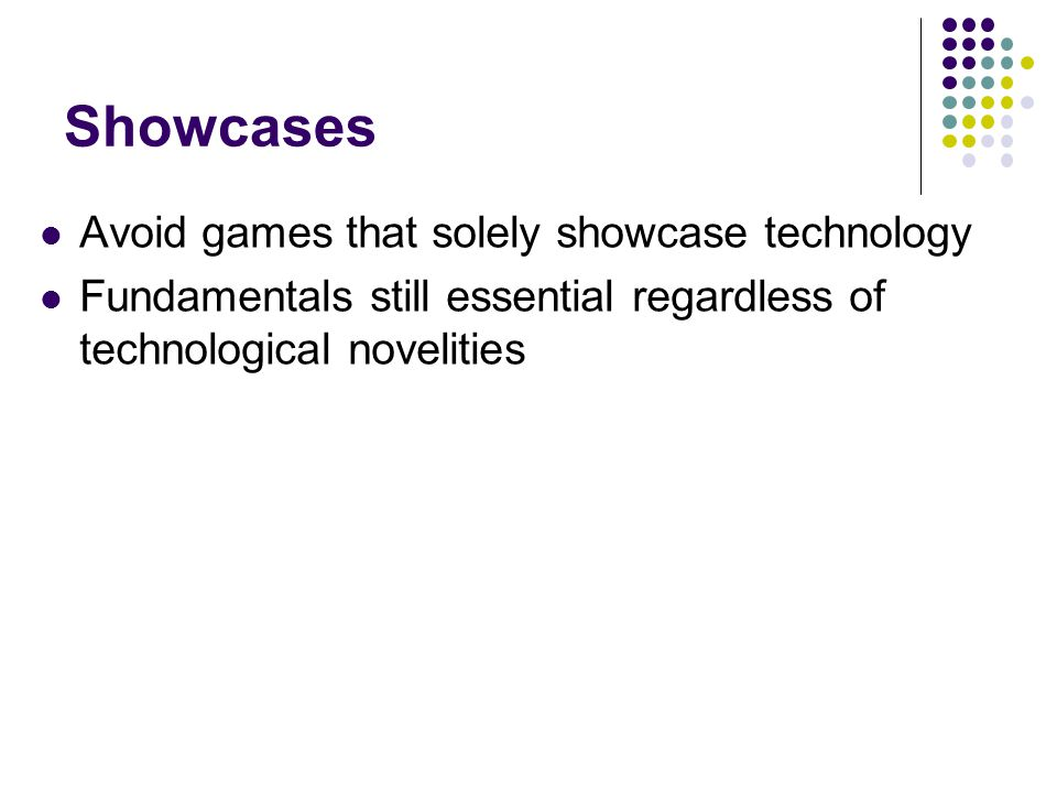 Showcases Avoid games that solely showcase technology