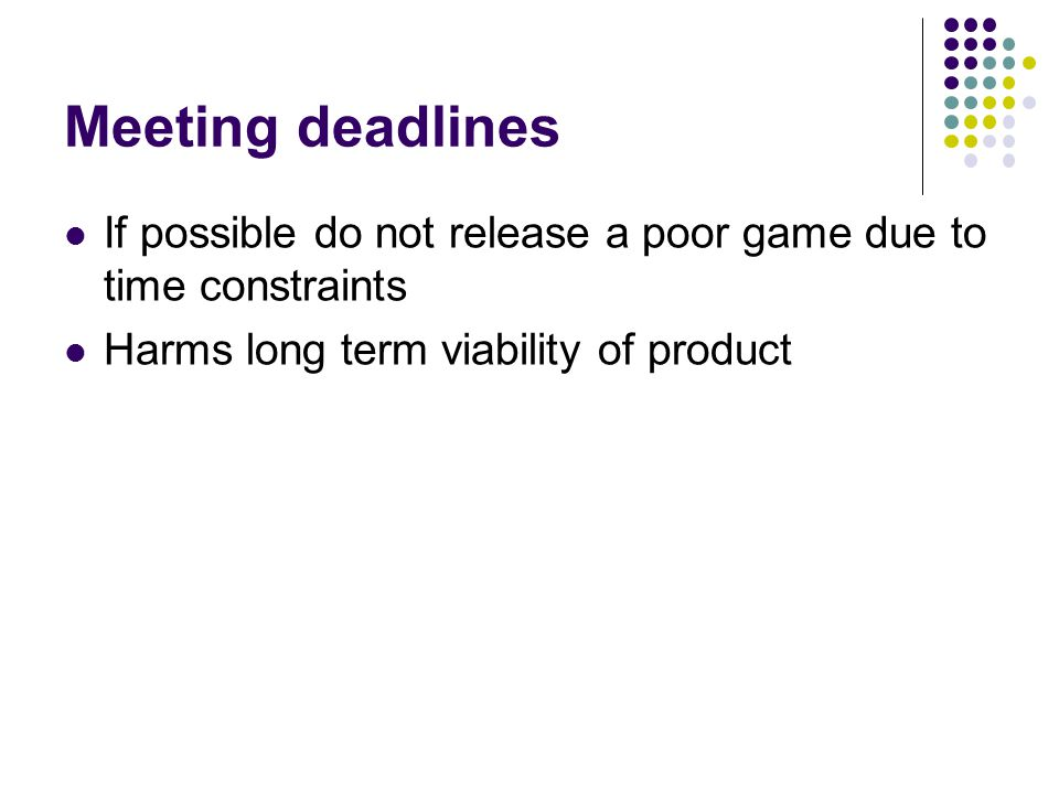 Meeting deadlines If possible do not release a poor game due to time constraints.