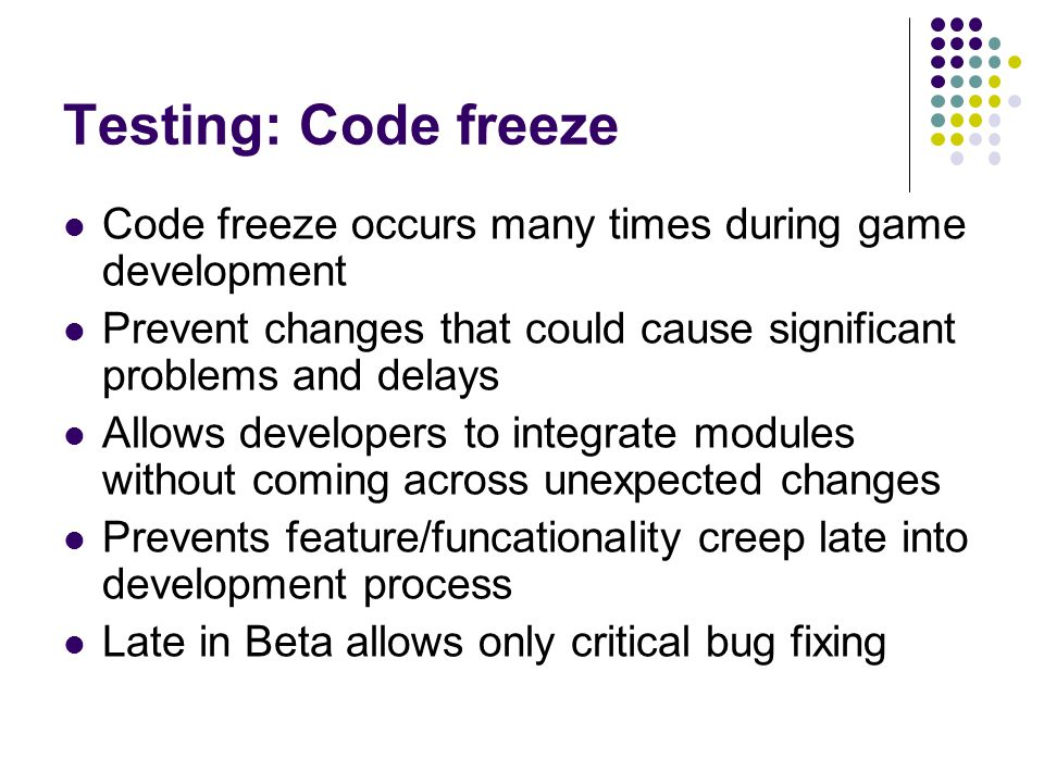 Testing: Code freeze Code freeze occurs many times during game development. Prevent changes that could cause significant problems and delays.