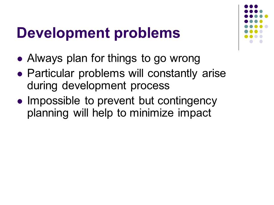 Development problems Always plan for things to go wrong