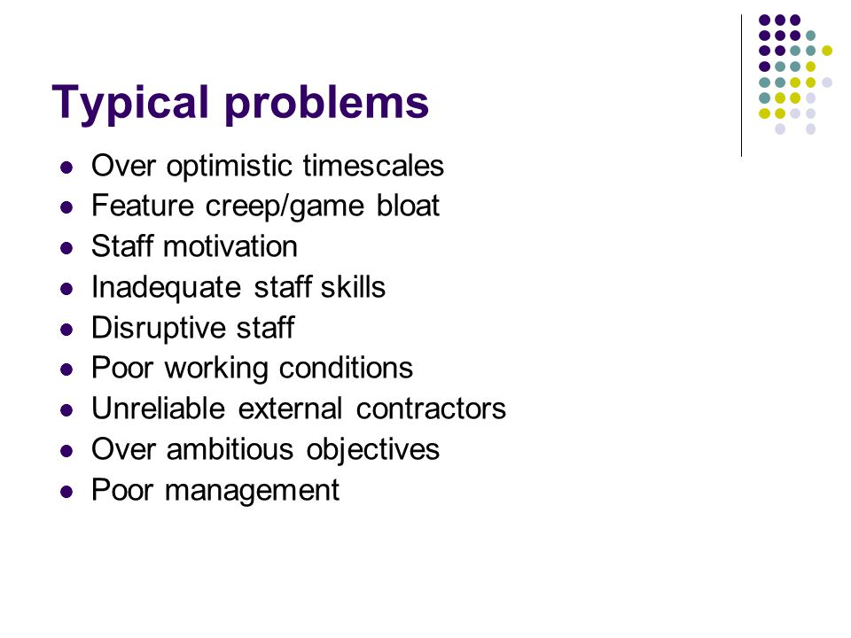 Typical problems Over optimistic timescales Feature creep/game bloat