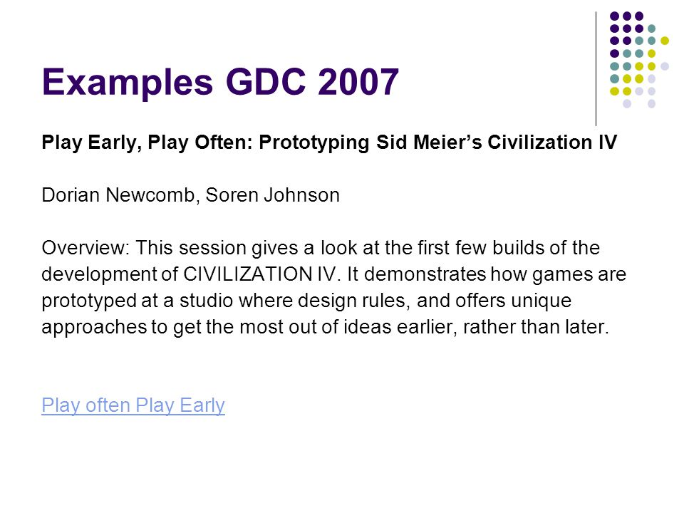 Examples GDC 2007 Play Early, Play Often: Prototyping Sid Meier's Civilization IV. Dorian Newcomb, Soren Johnson.
