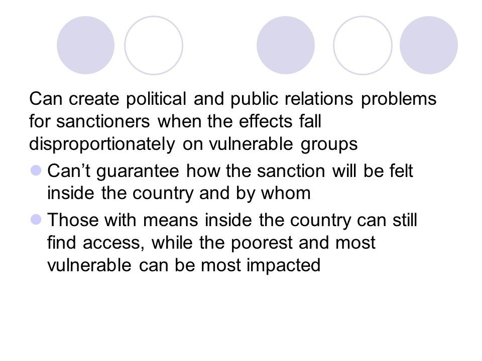 Can create political and public relations problems for sanctioners when the effects fall disproportionately on vulnerable groups