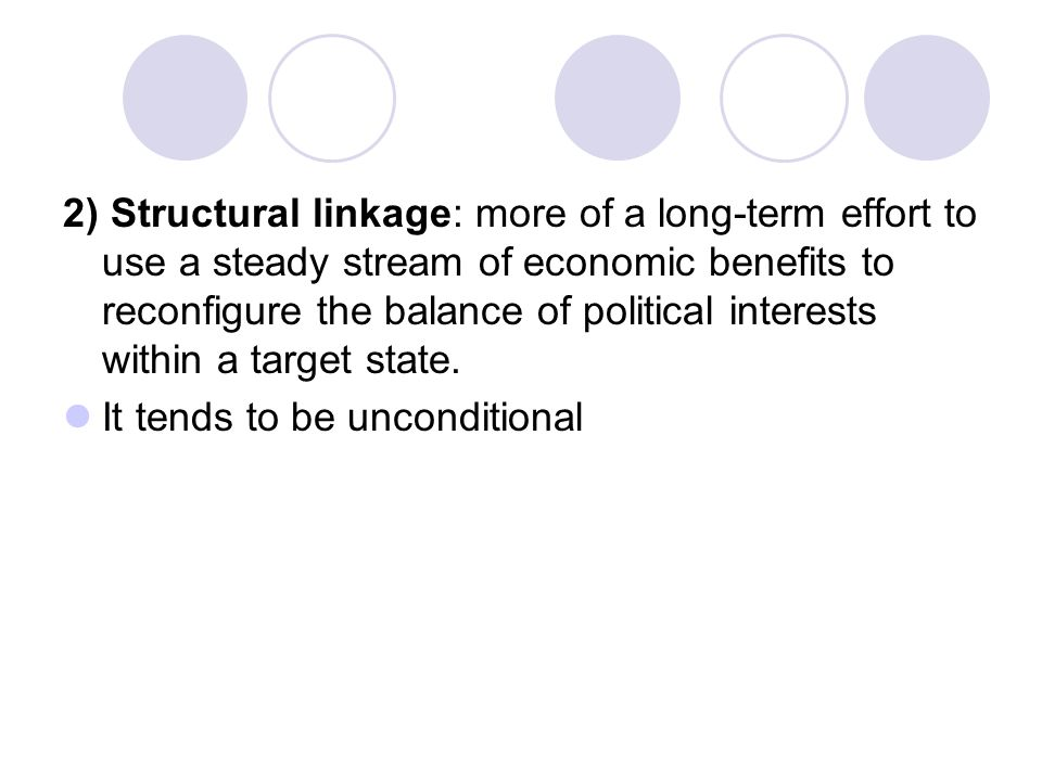 2) Structural linkage: more of a long-term effort to use a steady stream of economic benefits to reconfigure the balance of political interests within a target state.