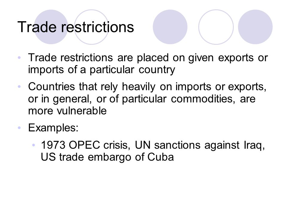Trade restrictions Trade restrictions are placed on given exports or imports of a particular country.