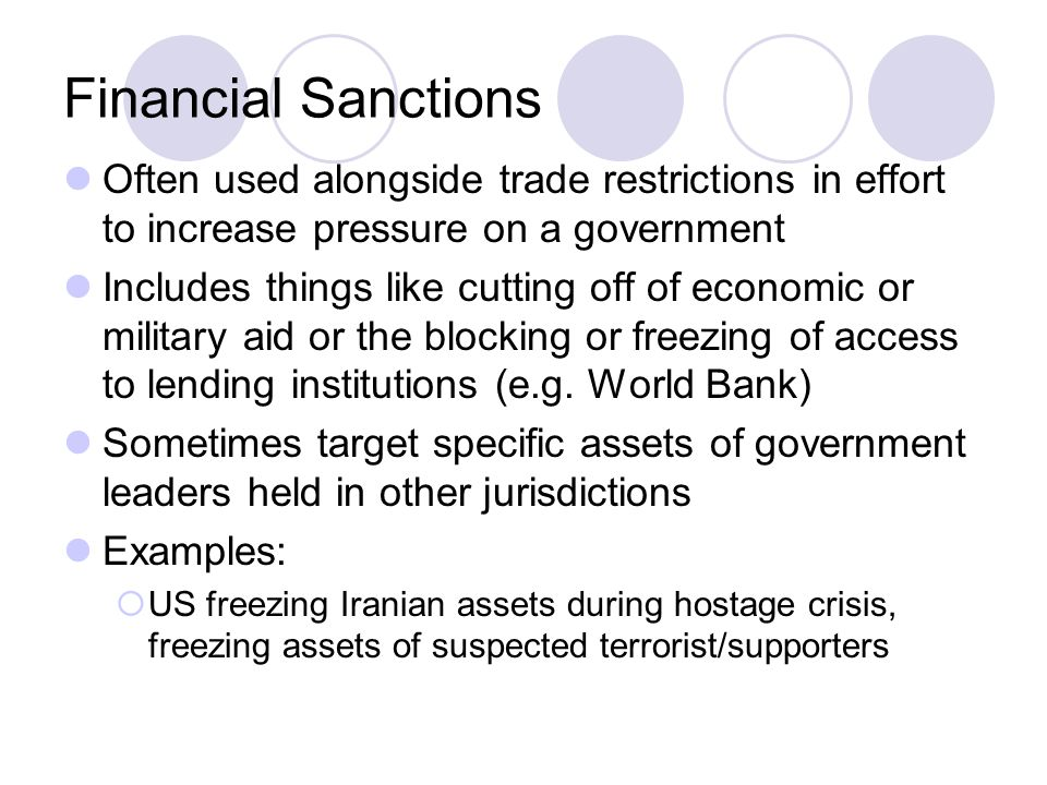 Financial Sanctions Often used alongside trade restrictions in effort to increase pressure on a government.