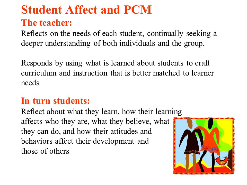 Student Affect and PCM The teacher: Reflects on the needs of each student, continually seeking a deeper understanding of both individuals and the group. Responds by using what is learned about students to craft curriculum and instruction that is better matched to learner needs. In turn students: Reflect about what they learn, how their learning affects who they are, what they believe, what they can do, and how their attitudes and behaviors affect their development and those of others
