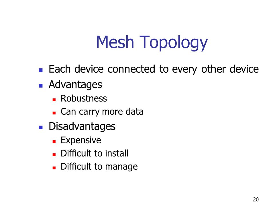 Mesh Topology Each device connected to every other device Advantages