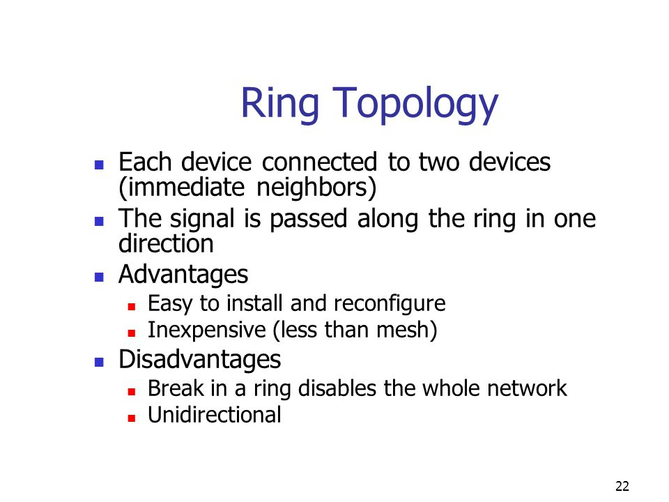 Ring Topology Each device connected to two devices (immediate neighbors) The signal is passed along the ring in one direction.