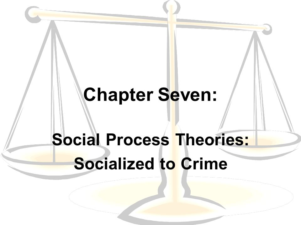 Social Process Theories: Socialized to Crime