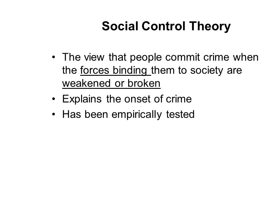 Social Control Theory The view that people commit crime when the forces binding them to society are weakened or broken.