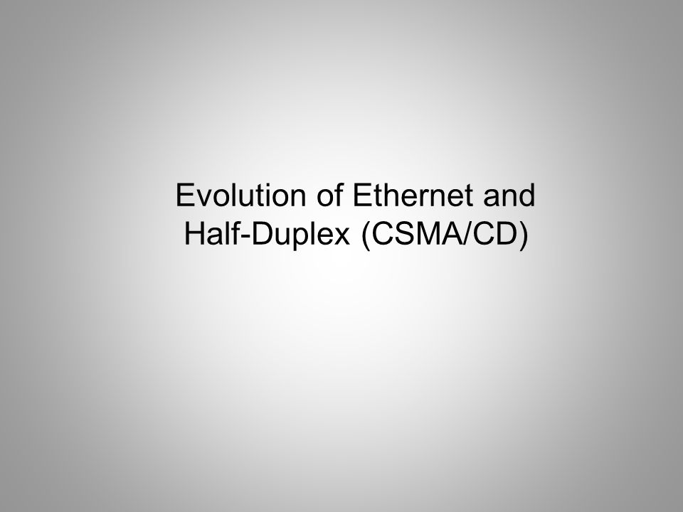 Evolution of Ethernet and Half-Duplex (CSMA/CD)