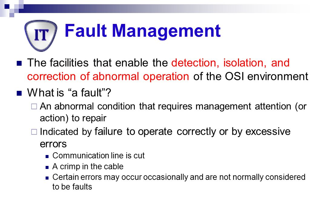 Fault Management The facilities that enable the detection, isolation, and correction of abnormal operation of the OSI environment.