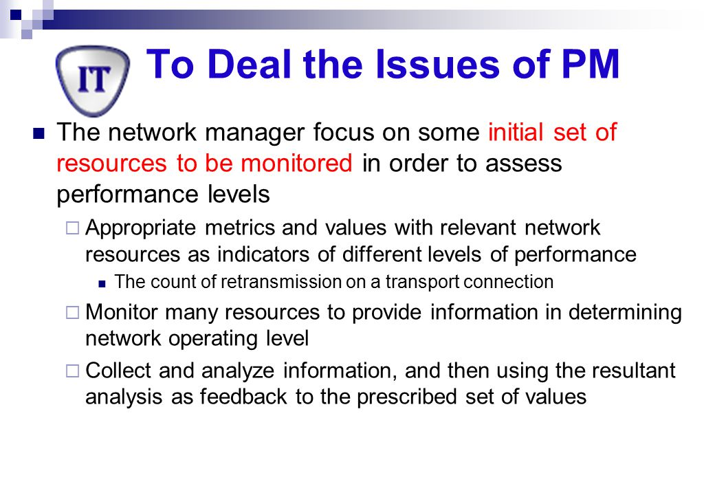 To Deal the Issues of PM The network manager focus on some initial set of resources to be monitored in order to assess performance levels.
