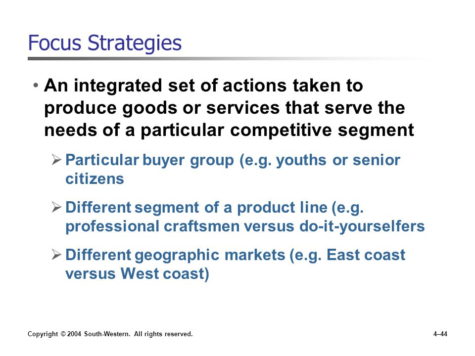 Focus Strategies An integrated set of actions taken to produce goods or services that serve the needs of a particular competitive segment.