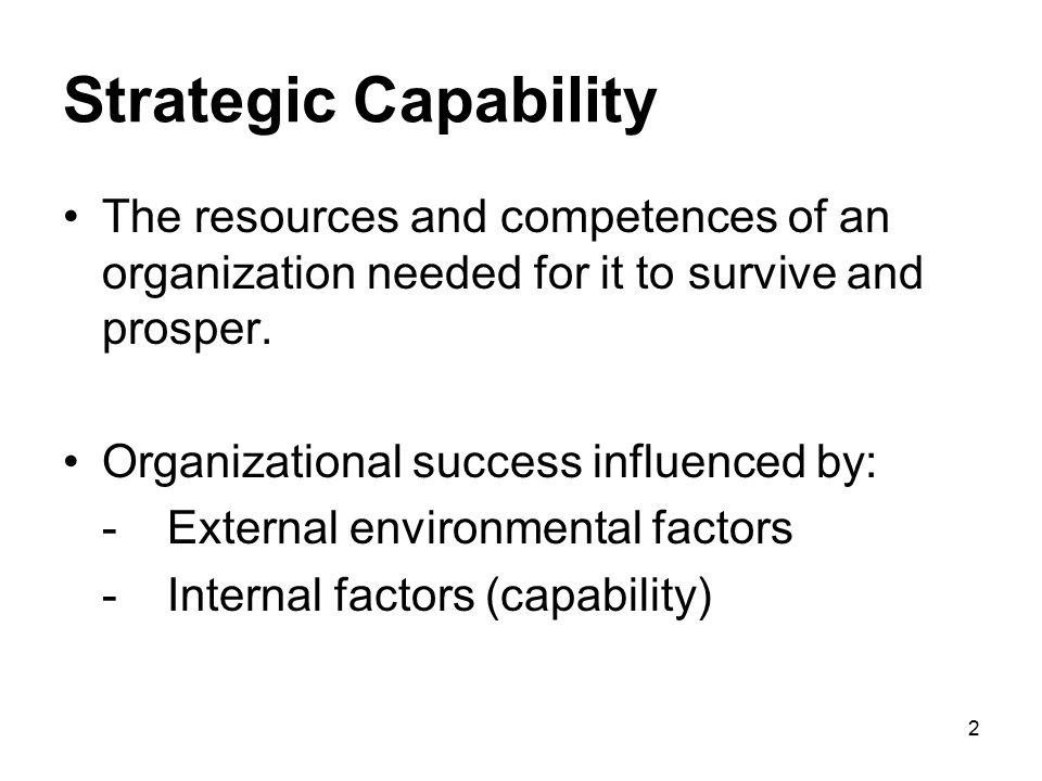 Strategic Capability The resources and competences of an organization needed for it to survive and prosper.