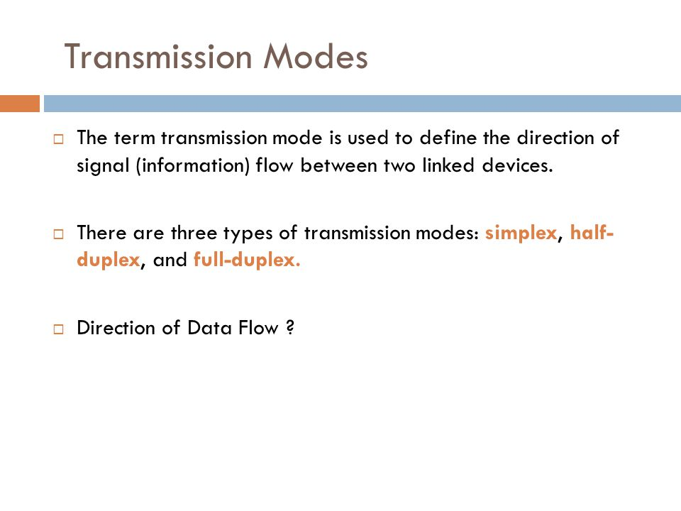Transmission Modes The term transmission mode is used to define the direction of signal (information) flow between two linked devices.