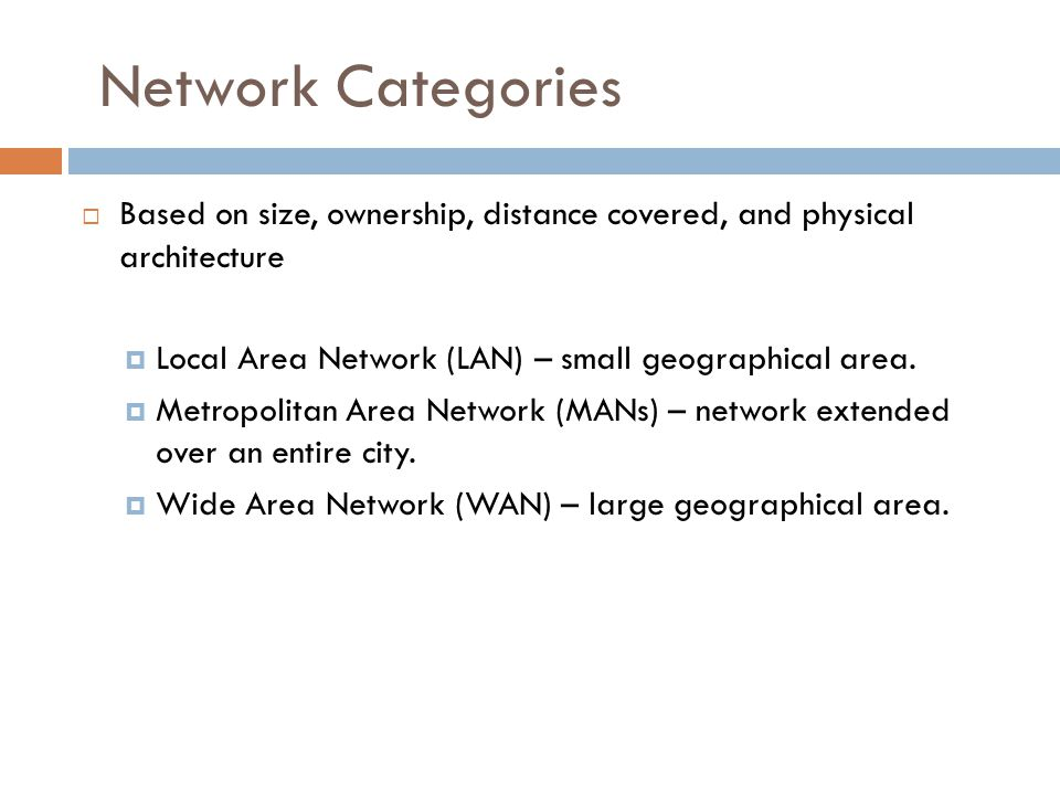 Network Categories Based on size, ownership, distance covered, and physical architecture. Local Area Network (LAN) – small geographical area.