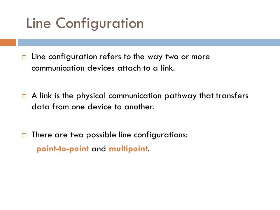 Line Configuration Line configuration refers to the way two or more communication devices attach to a link.