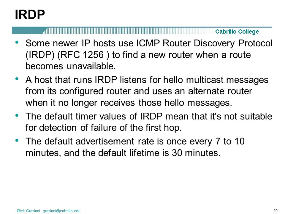 IRDP Some newer IP hosts use ICMP Router Discovery Protocol (IRDP) (RFC 1256 ) to find a new router when a route becomes unavailable.