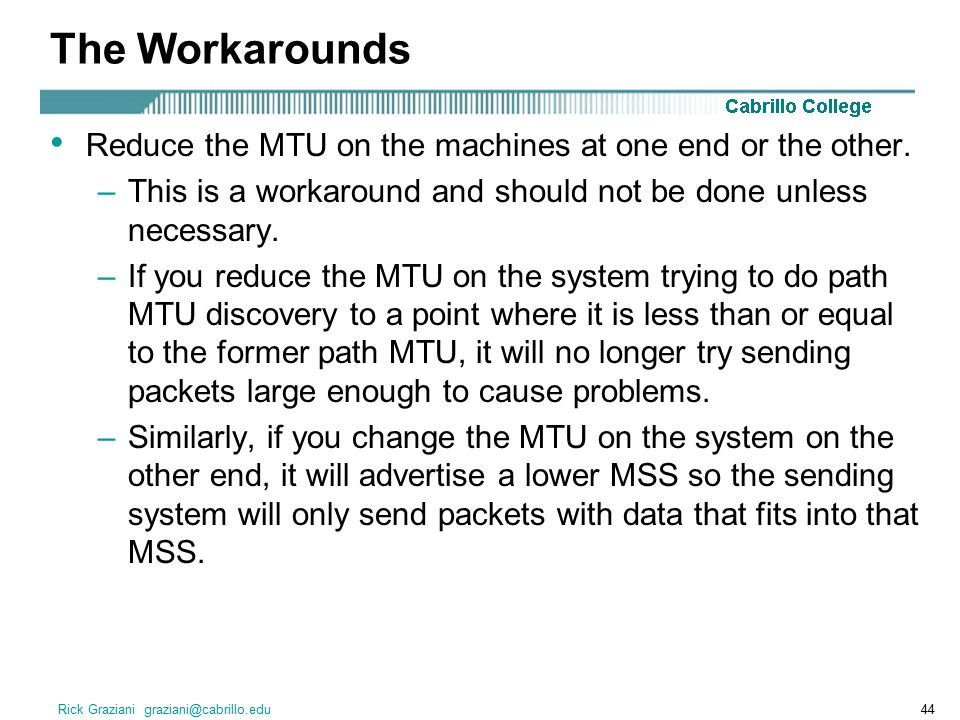 The Workarounds Reduce the MTU on the machines at one end or the other. This is a workaround and should not be done unless necessary.