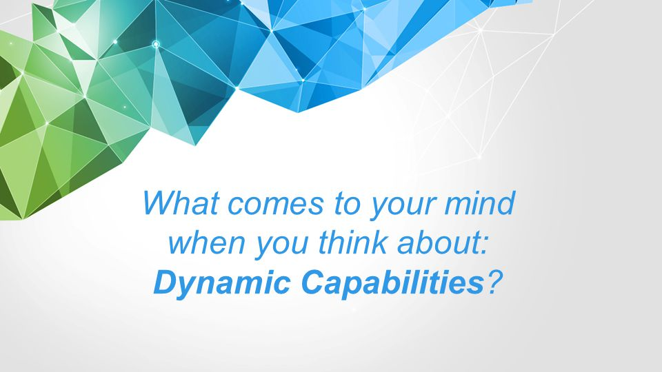 What comes to your mind when you think about: Dynamic Capabilities