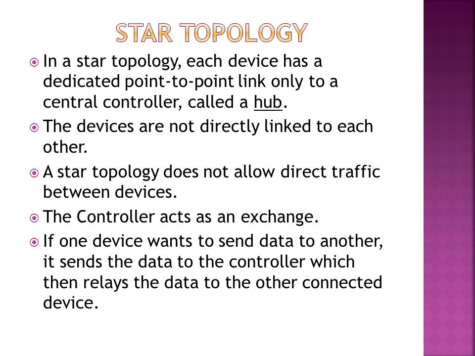 Star topology In a star topology, each device has a dedicated point-to-point link only to a central controller, called a hub.